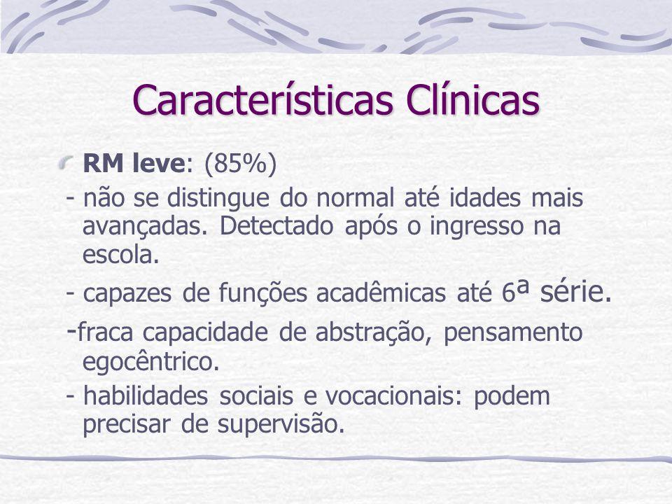 Características Clínicas RM leve: (85%) - não se distingue do normal até idades mais avançadas. Detectado após o ingresso na escola. - capazes de funç