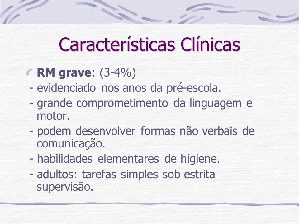 Características Clínicas RM grave: (3-4%) - evidenciado nos anos da pré-escola. - grande comprometimento da linguagem e motor. - podem desenvolver for