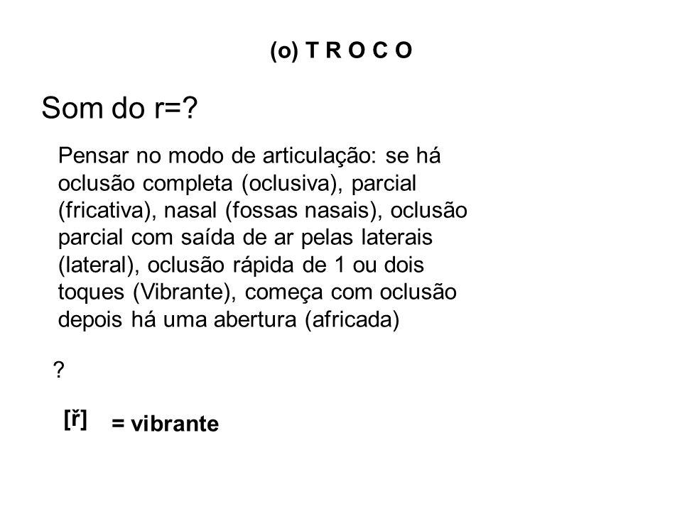 (o) T R O C O Som do r=? Pensar no modo de articulação: se há oclusão completa (oclusiva), parcial (fricativa), nasal (fossas nasais), oclusão parcial