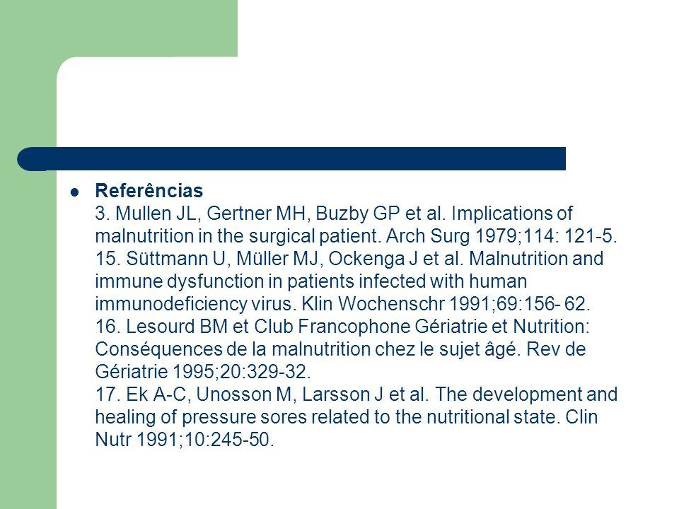 Referências 3. Mullen JL, Gertner MH, Buzby GP et al. Implications of malnutrition in the surgical patient. Arch Surg 1979;114: 121-5. 15. Süttmann U,