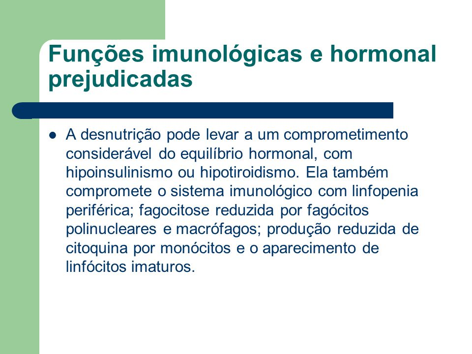 Funções imunológicas e hormonal prejudicadas A desnutrição pode levar a um comprometimento considerável do equilíbrio hormonal, com hipoinsulinismo ou