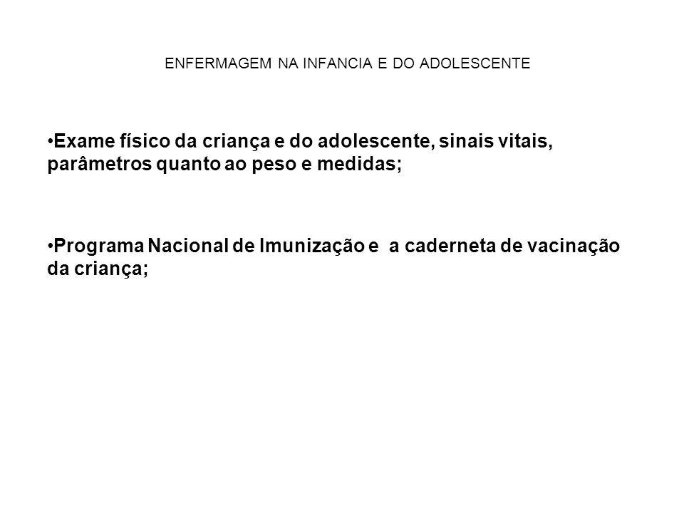 ENFERMAGEM NA INFANCIA E DO ADOLESCENTE Exame físico da criança e do adolescente, sinais vitais, parâmetros quanto ao peso e medidas; Programa Nacional de Imunização e a caderneta de vacinação da criança;