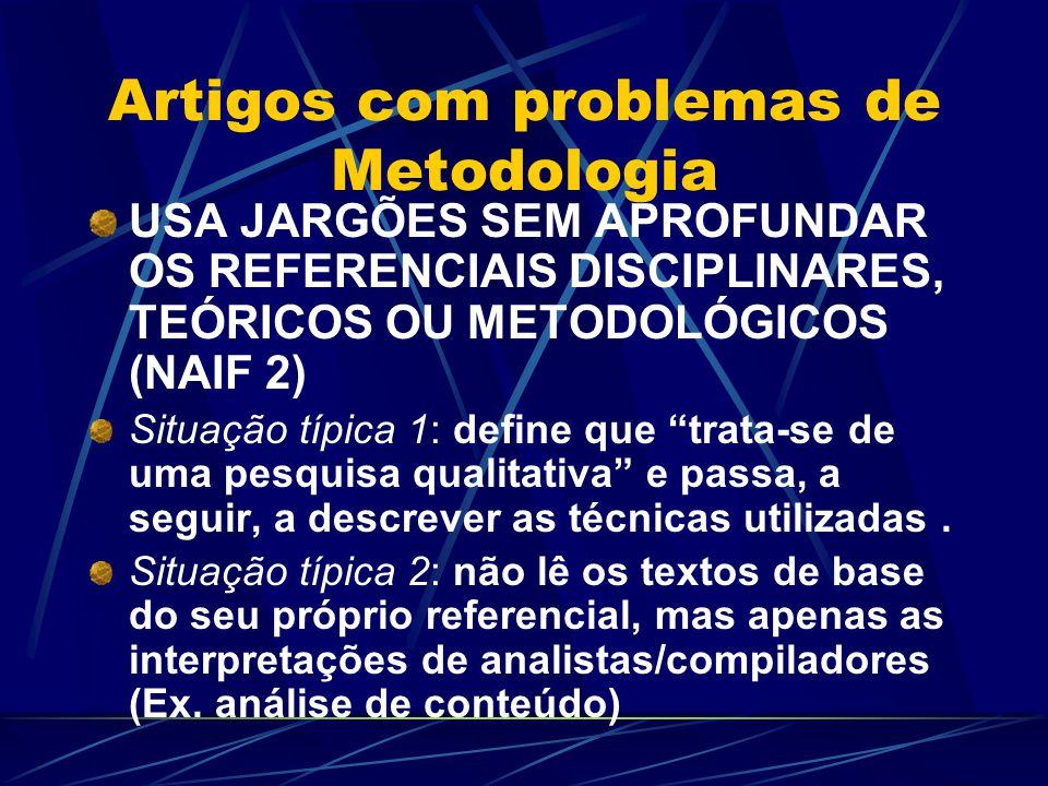 Artigos com problemas de Metodologia USA JARGÕES SEM APROFUNDAR OS REFERENCIAIS DISCIPLINARES, TEÓRICOS OU METODOLÓGICOS (NAIF 2) Situação típica 1: define que trata-se de uma pesquisa qualitativa e passa, a seguir, a descrever as técnicas utilizadas.
