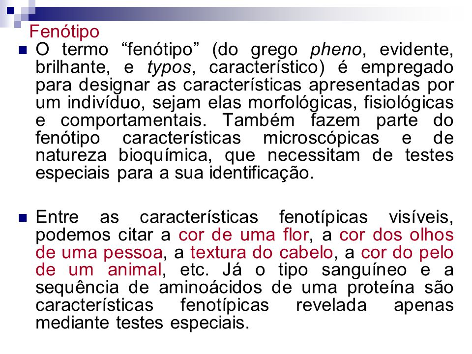 O termo fenótipo (do grego pheno, evidente, brilhante, e typos, característico) é empregado para designar as características apresentadas por um indivíduo, sejam elas morfológicas, fisiológicas e comportamentais.