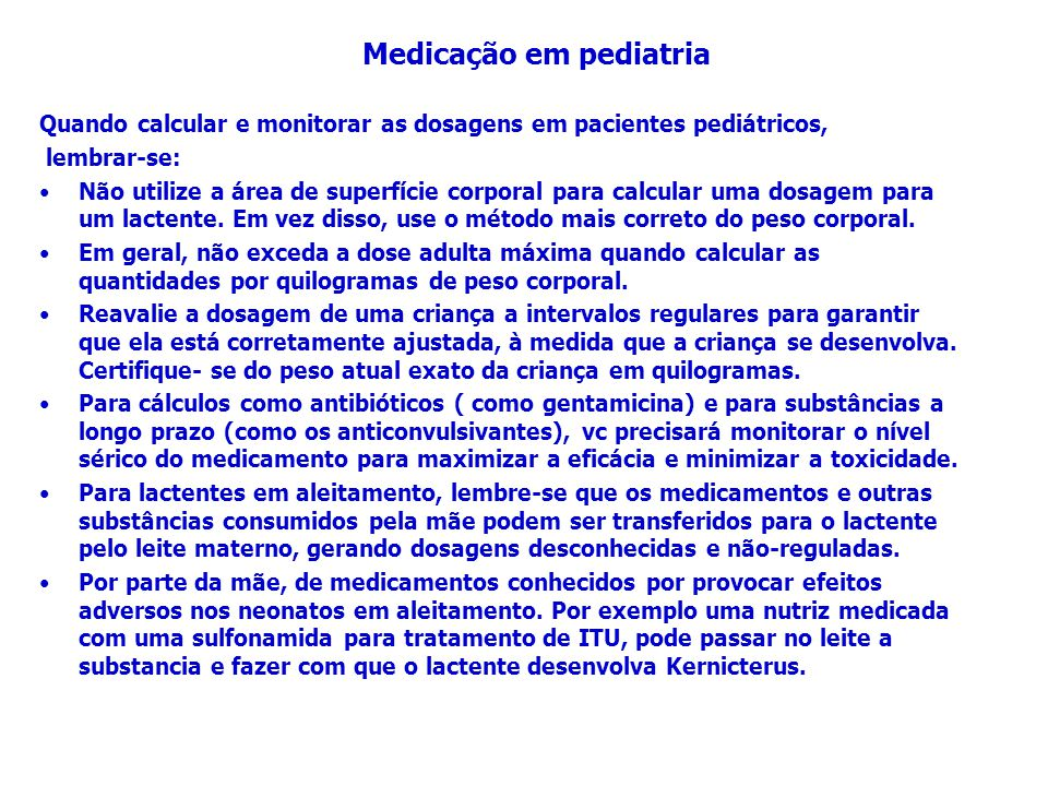 Quando calcular e monitorar as dosagens em pacientes pediátricos, lembrar-se: Não utilize a área de superfície corporal para calcular uma dosagem para
