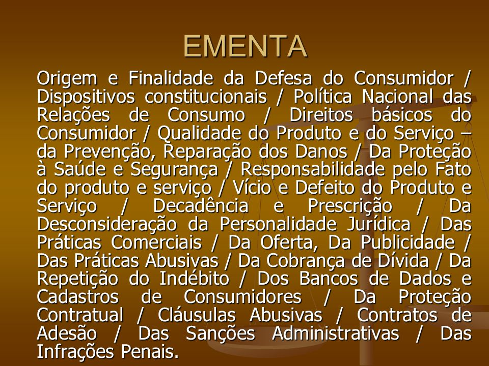 EMENTA Origem e Finalidade da Defesa do Consumidor / Dispositivos constitucionais / Política Nacional das Relações de Consumo / Direitos básicos do Consumidor / Qualidade do Produto e do Serviço – da Prevenção, Reparação dos Danos / Da Proteção à Saúde e Segurança / Responsabilidade pelo Fato do produto e serviço / Vício e Defeito do Produto e Serviço / Decadência e Prescrição / Da Desconsideração da Personalidade Jurídica / Das Práticas Comerciais / Da Oferta, Da Publicidade / Das Práticas Abusivas / Da Cobrança de Dívida / Da Repetição do Indébito / Dos Bancos de Dados e Cadastros de Consumidores / Da Proteção Contratual / Cláusulas Abusivas / Contratos de Adesão / Das Sanções Administrativas / Das Infrações Penais.