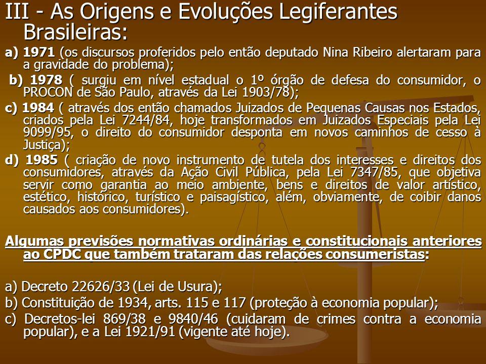 III - As Origens e Evoluções Legiferantes Brasileiras: a) 1971 (os discursos proferidos pelo então deputado Nina Ribeiro alertaram para a gravidade do problema); b) 1978 ( surgiu em nível estadual o 1º órgão de defesa do consumidor, o PROCON de São Paulo, através da Lei 1903/78); b) 1978 ( surgiu em nível estadual o 1º órgão de defesa do consumidor, o PROCON de São Paulo, através da Lei 1903/78); c) 1984 ( através dos então chamados Juizados de Pequenas Causas nos Estados, criados pela Lei 7244/84, hoje transformados em Juizados Especiais pela Lei 9099/95, o direito do consumidor desponta em novos caminhos de cesso à Justiça); d) 1985 ( criação de novo instrumento de tutela dos interesses e direitos dos consumidores, através da Ação Civil Pública, pela Lei 7347/85, que objetiva servir como garantia ao meio ambiente, bens e direitos de valor artístico, estético, histórico, turístico e paisagístico, além, obviamente, de coibir danos causados aos consumidores).
