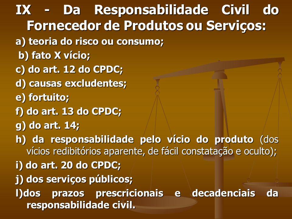 IX - Da Responsabilidade Civil do Fornecedor de Produtos ou Serviços: a) teoria do risco ou consumo; b) fato X vício; b) fato X vício; c) do art.
