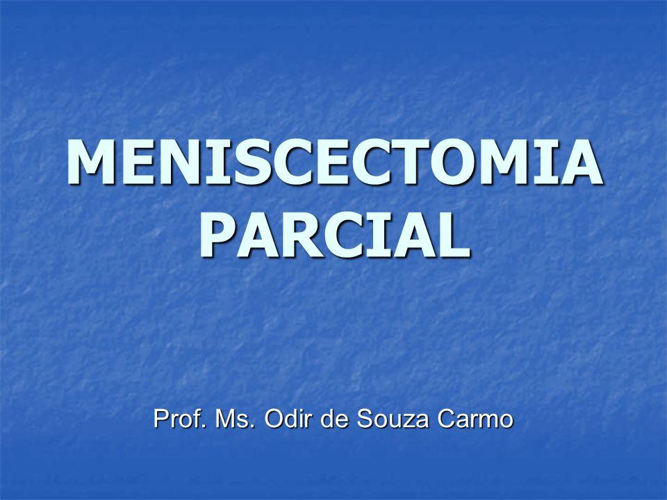 MENISCECTOMIA PARCIAL Prof. Ms. Odir de Souza Carmo