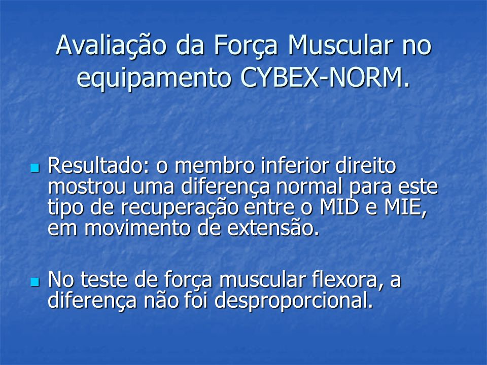Avaliação da Força Muscular no equipamento CYBEX-NORM. Resultado: o membro inferior direito mostrou uma diferença normal para este tipo de recuperação