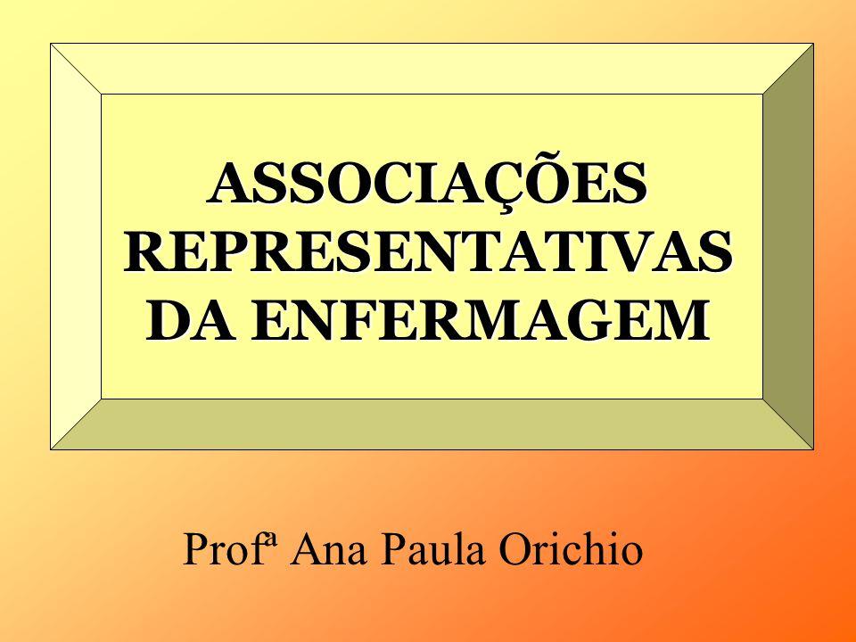 ASSOCIAÇÕES REPRESENTATIVAS DA ENFERMAGEM Profª Ana Paula Orichio