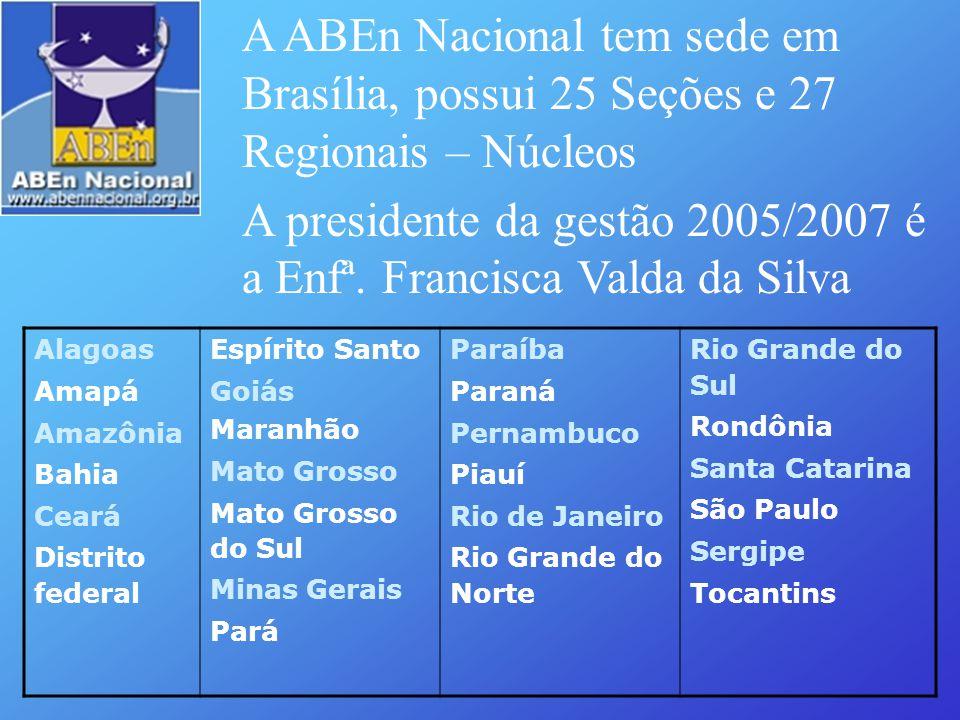 A ABEn Nacional tem sede em Brasília, possui 25 Seções e 27 Regionais – Núcleos A presidente da gestão 2005/2007 é a Enfª. Francisca Valda da Silva Al
