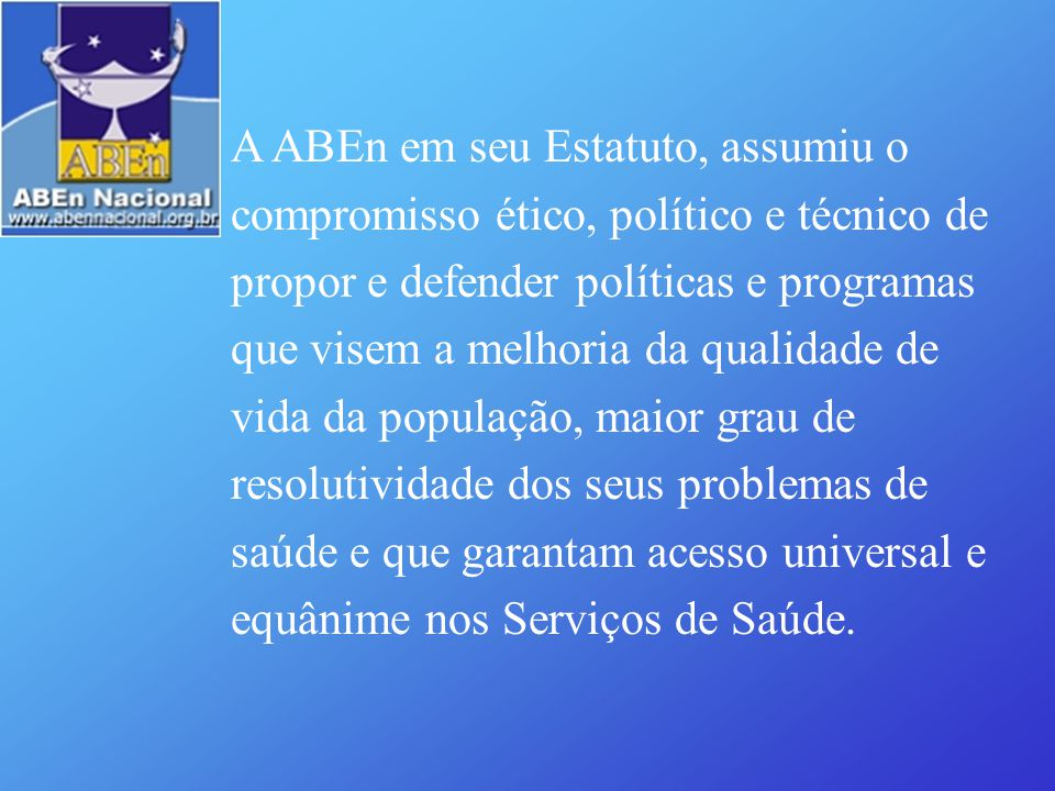 A ABEn em seu Estatuto, assumiu o compromisso ético, político e técnico de propor e defender políticas e programas que visem a melhoria da qualidade d