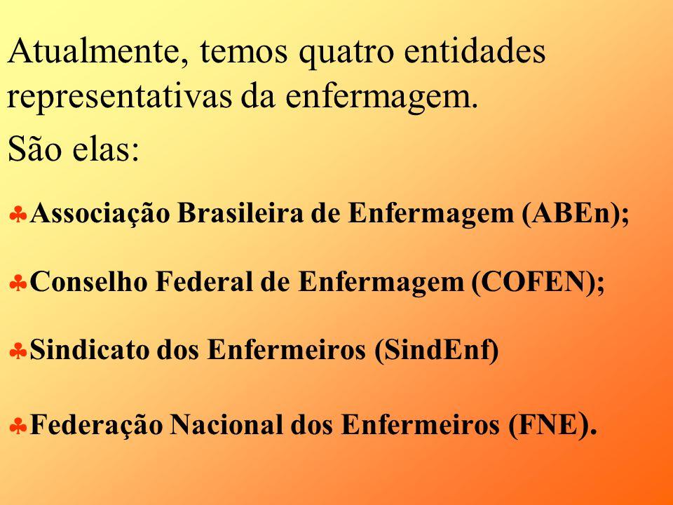 Atualmente, temos quatro entidades representativas da enfermagem. São elas: Associação Brasileira de Enfermagem (ABEn); Conselho Federal de Enfermagem