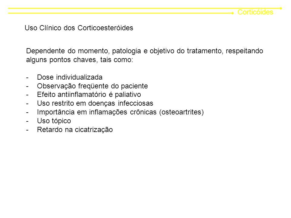 Corticóides Uso Clínico dos Corticoesteróides Dependente do momento, patologia e objetivo do tratamento, respeitando alguns pontos chaves, tais como: -Dose individualizada -Observação freqüente do paciente -Efeito antiinflamatório é paliativo -Uso restrito em doenças infecciosas -Importância em inflamações crônicas (osteoartrites) -Uso tópico -Retardo na cicatrização