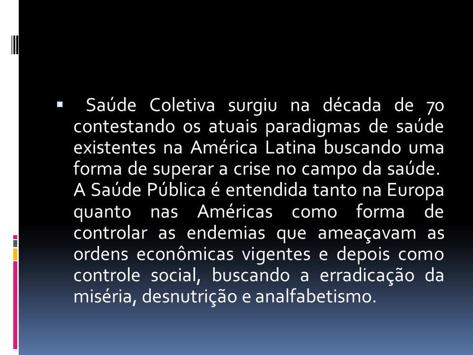 Saúde Coletiva surgiu na década de 70 contestando os atuais paradigmas de saúde existentes na América Latina buscando uma forma de superar a crise no