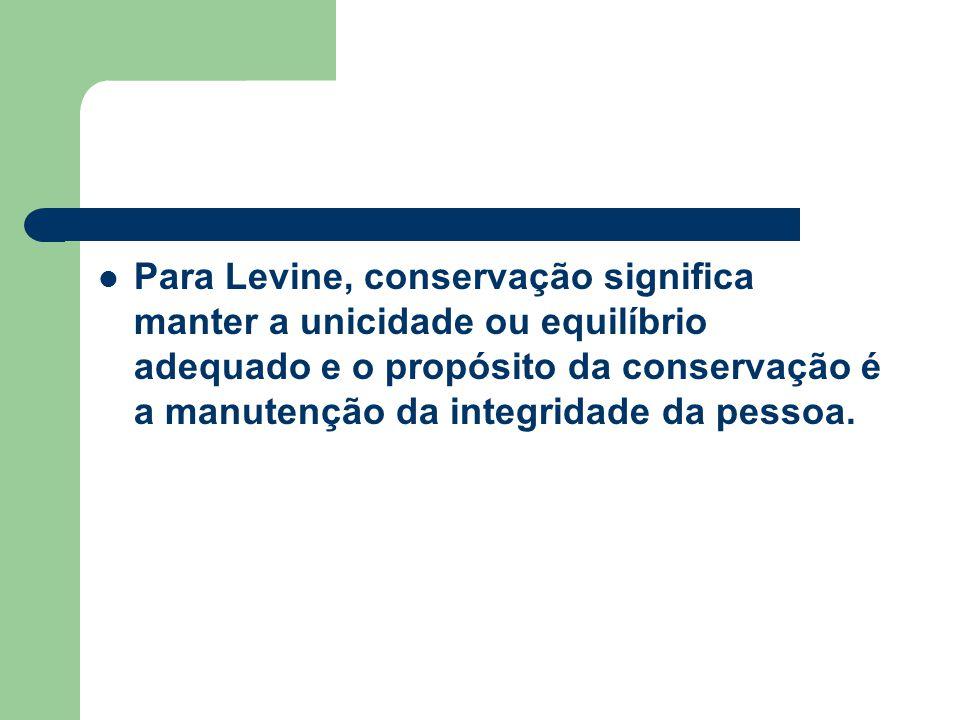 Para Levine, conservação significa manter a unicidade ou equilíbrio adequado e o propósito da conservação é a manutenção da integridade da pessoa.