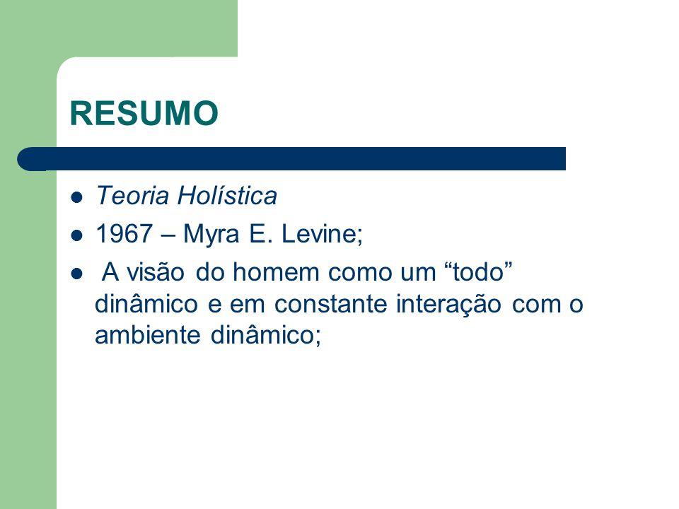 RESUMO Teoria Holística 1967 – Myra E. Levine; A visão do homem como um todo dinâmico e em constante interação com o ambiente dinâmico;