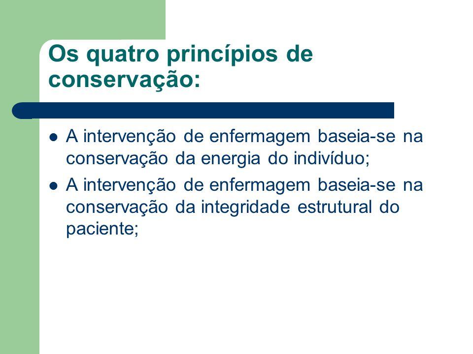 Os quatro princípios de conservação: A intervenção de enfermagem baseia-se na conservação da energia do indivíduo; A intervenção de enfermagem baseia-
