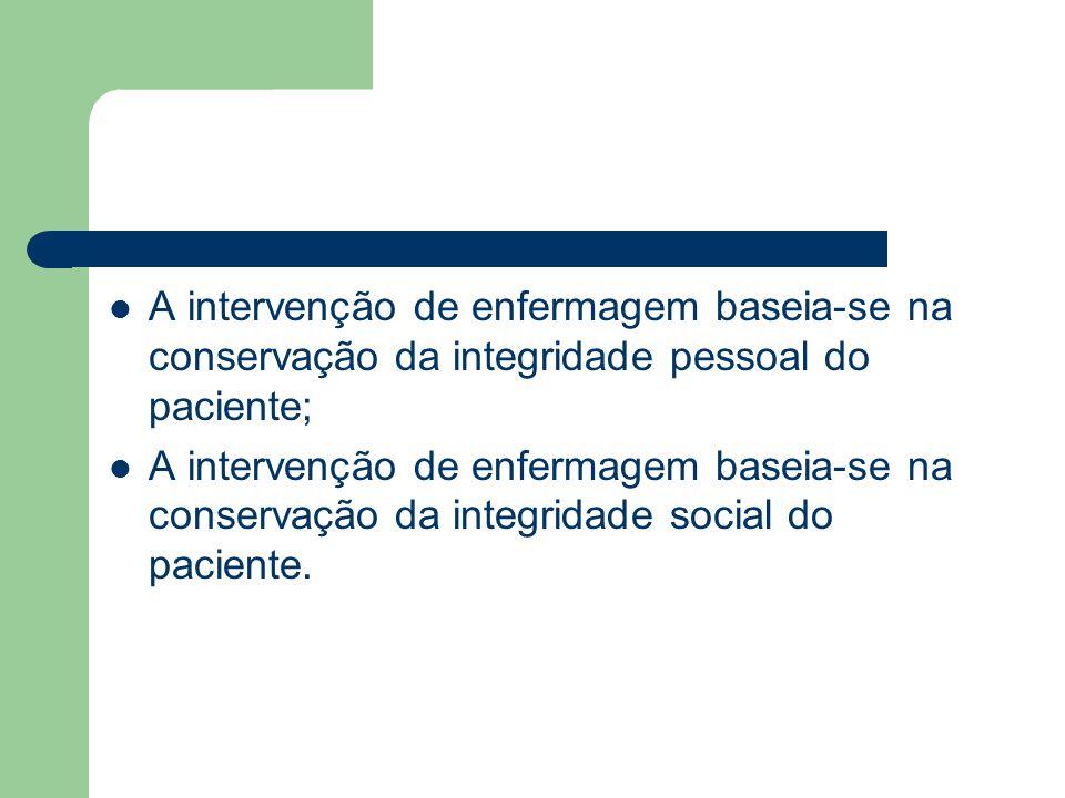 A intervenção de enfermagem baseia-se na conservação da integridade pessoal do paciente; A intervenção de enfermagem baseia-se na conservação da integ