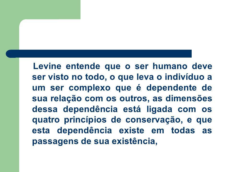 Levine entende que o ser humano deve ser visto no todo, o que leva o indivíduo a um ser complexo que é dependente de sua relação com os outros, as dim