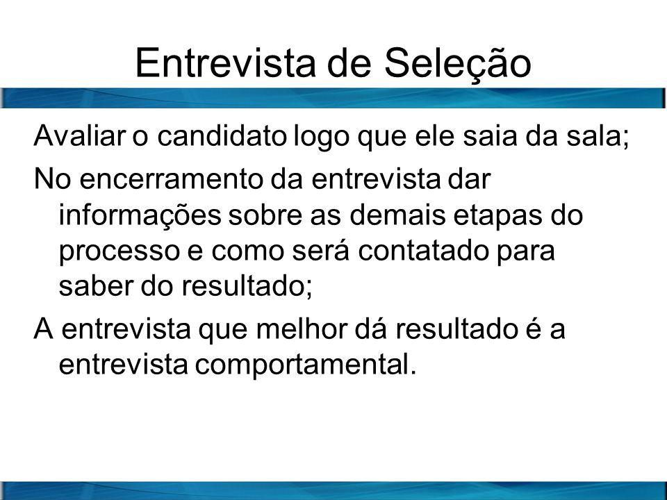 Entrevista de Seleção Avaliar o candidato logo que ele saia da sala; No encerramento da entrevista dar informações sobre as demais etapas do processo