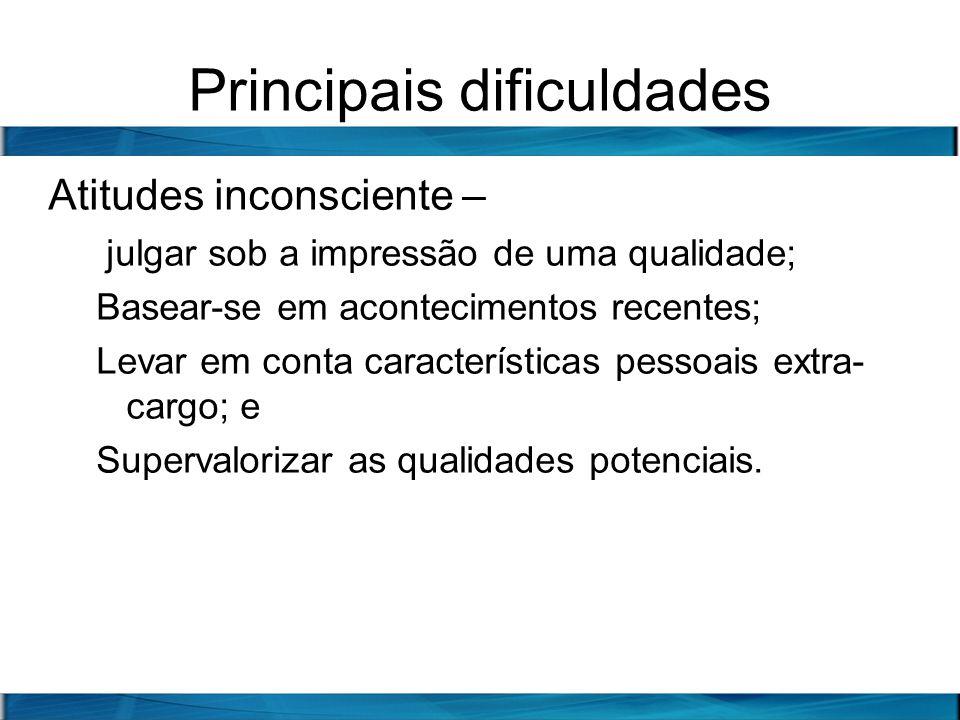 Principais dificuldades Atitudes inconsciente – julgar sob a impressão de uma qualidade; Basear-se em acontecimentos recentes; Levar em conta caracter