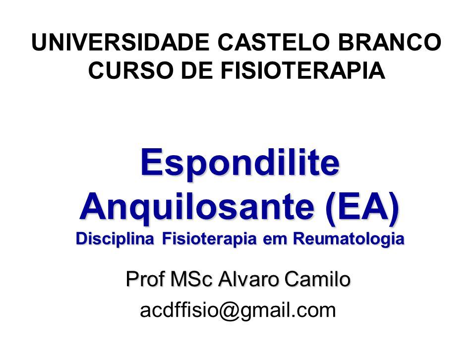 Espondilite Anquilosante (EA) Disciplina Fisioterapia em Reumatologia UNIVERSIDADE CASTELO BRANCO CURSO DE FISIOTERAPIA Prof MSc Alvaro Camilo acdffisio@gmail.com