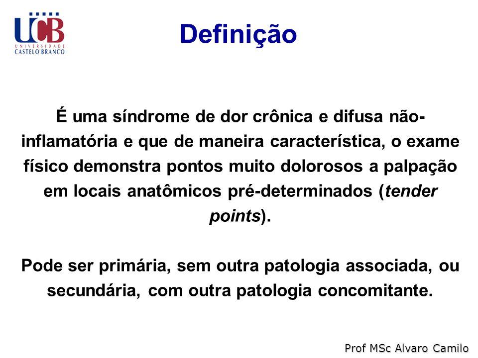 Definição Prof MSc Alvaro Camilo É uma síndrome de dor crônica e difusa não- inflamatória e que de maneira característica, o exame físico demonstra pontos muito dolorosos a palpação em locais anatômicos pré-determinados (tender points).