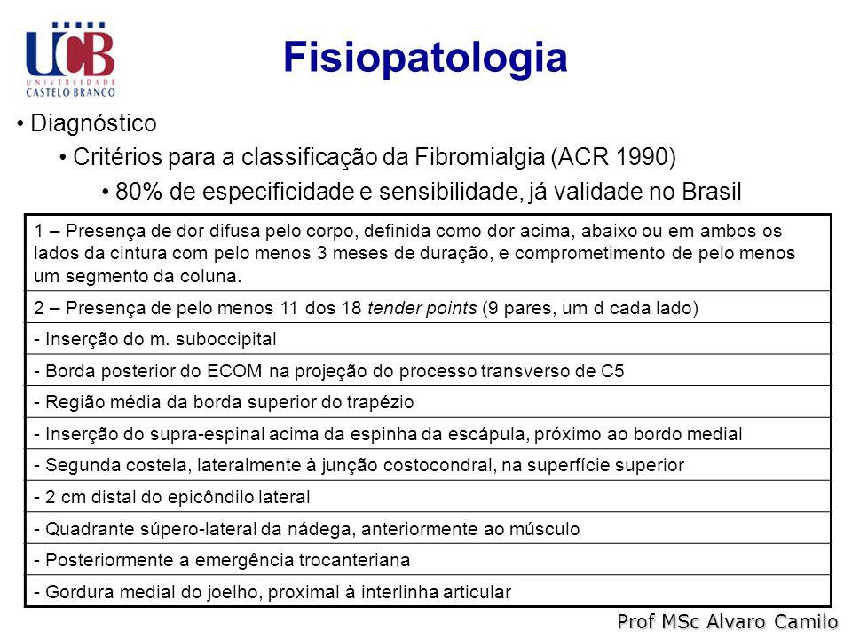 Fisiopatologia Prof MSc Alvaro Camilo Diagnóstico Critérios para a classificação da Fibromialgia (ACR 1990) 80% de especificidade e sensibilidade, já validade no Brasil 1 – Presença de dor difusa pelo corpo, definida como dor acima, abaixo ou em ambos os lados da cintura com pelo menos 3 meses de duração, e comprometimento de pelo menos um segmento da coluna.