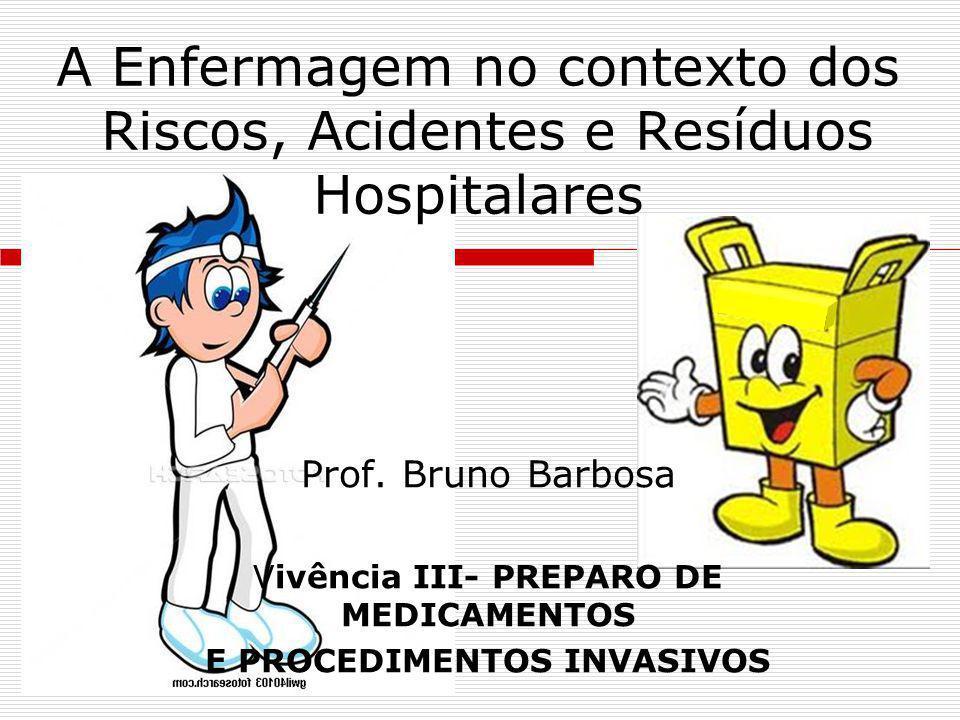 A Enfermagem no contexto dos Riscos, Acidentes e Resíduos Hospitalares Prof. Bruno Barbosa Vivência III- PREPARO DE MEDICAMENTOS E PROCEDIMENTOS INVAS