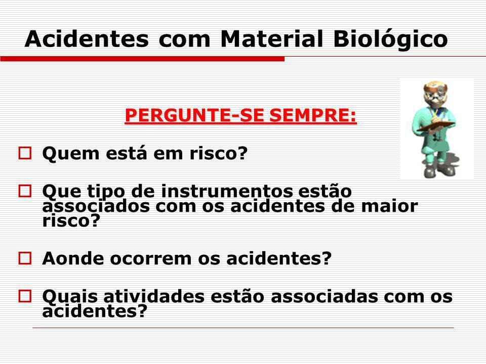 Acidentes com Material Biológico PERGUNTE-SE SEMPRE: Quem está em risco? Que tipo de instrumentos estão associados com os acidentes de maior risco? Ao