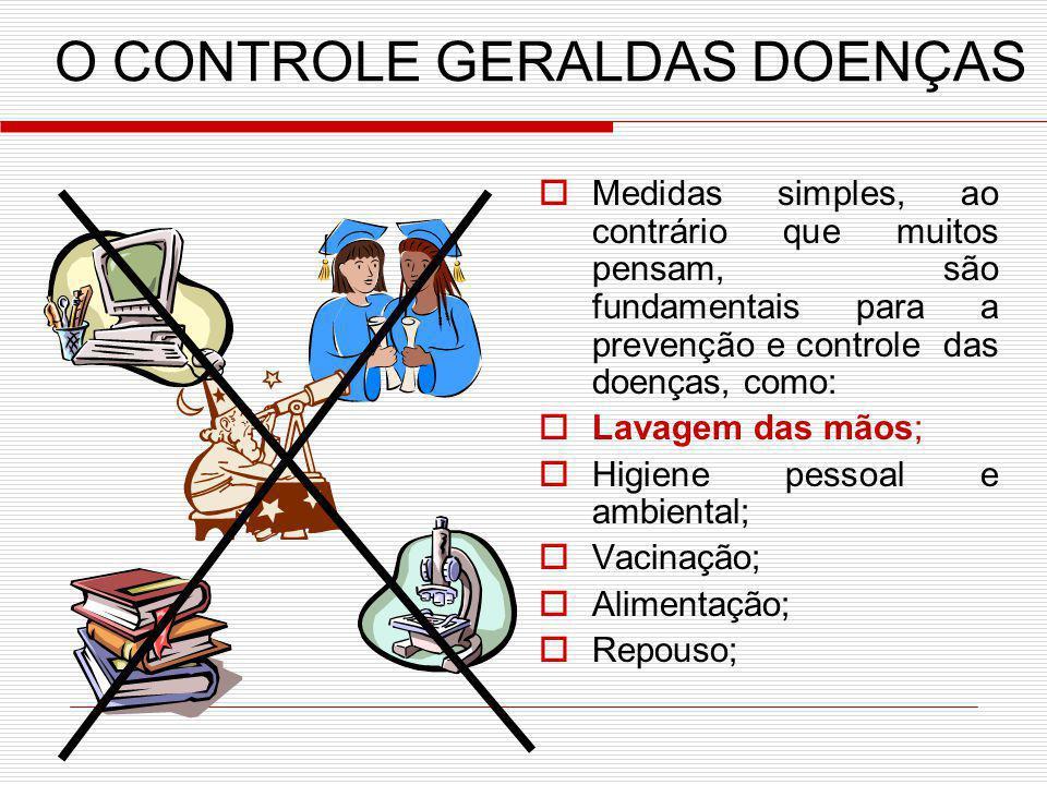 O CONTROLE GERALDAS DOENÇAS Medidas simples, ao contrário que muitos pensam, são fundamentais para a prevenção e controle das doenças, como: Lavagem d