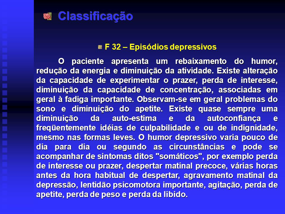 F 32 – Episódios depressivos O paciente apresenta um rebaixamento do humor, redução da energia e diminuição da atividade. Existe alteração da capacida