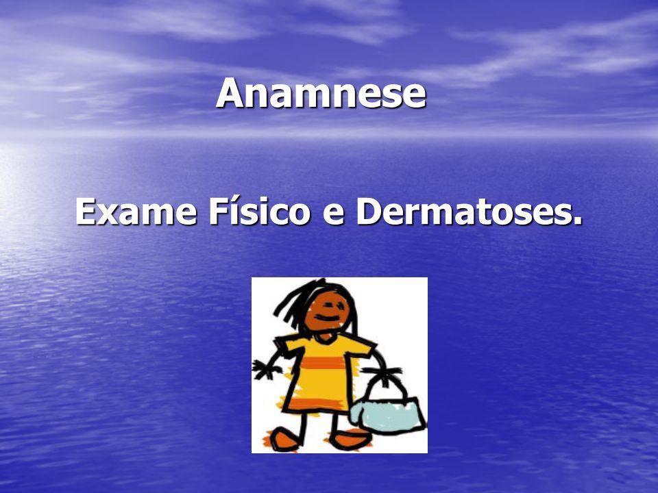 Anamnese Anamnese Exame Físico e Dermatoses.