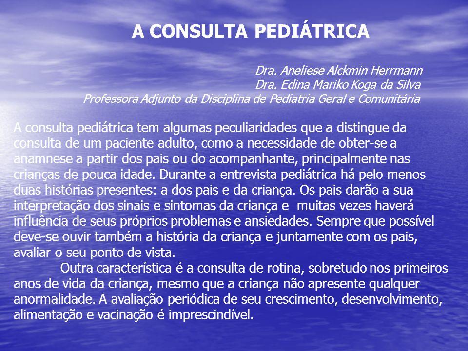 A CONSULTA PEDIÁTRICA Dra. Aneliese Alckmin Herrmann Dra. Edina Mariko Koga da Silva Professora Adjunto da Disciplina de Pediatria Geral e Comunitária