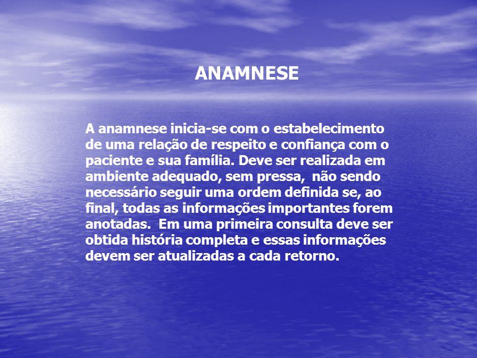 ANAMNESE A anamnese inicia-se com o estabelecimento de uma relação de respeito e confiança com o paciente e sua família. Deve ser realizada em ambient