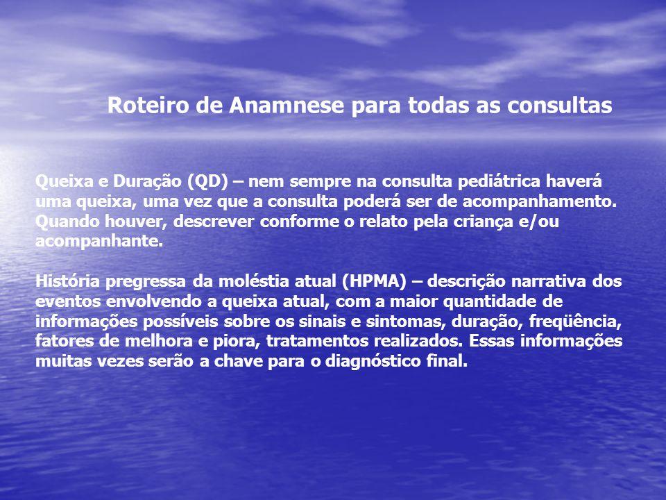 Roteiro de Anamnese para todas as consultas Queixa e Duração (QD) – nem sempre na consulta pediátrica haverá uma queixa, uma vez que a consulta poderá