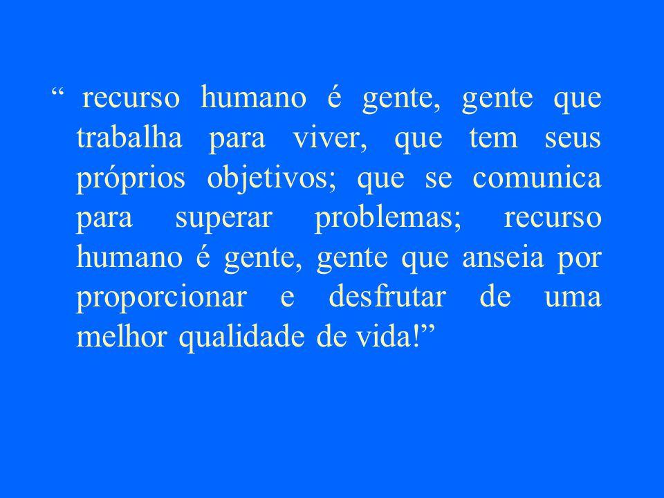 recurso humano é gente, gente que trabalha para viver, que tem seus próprios objetivos; que se comunica para superar problemas; recurso humano é gente