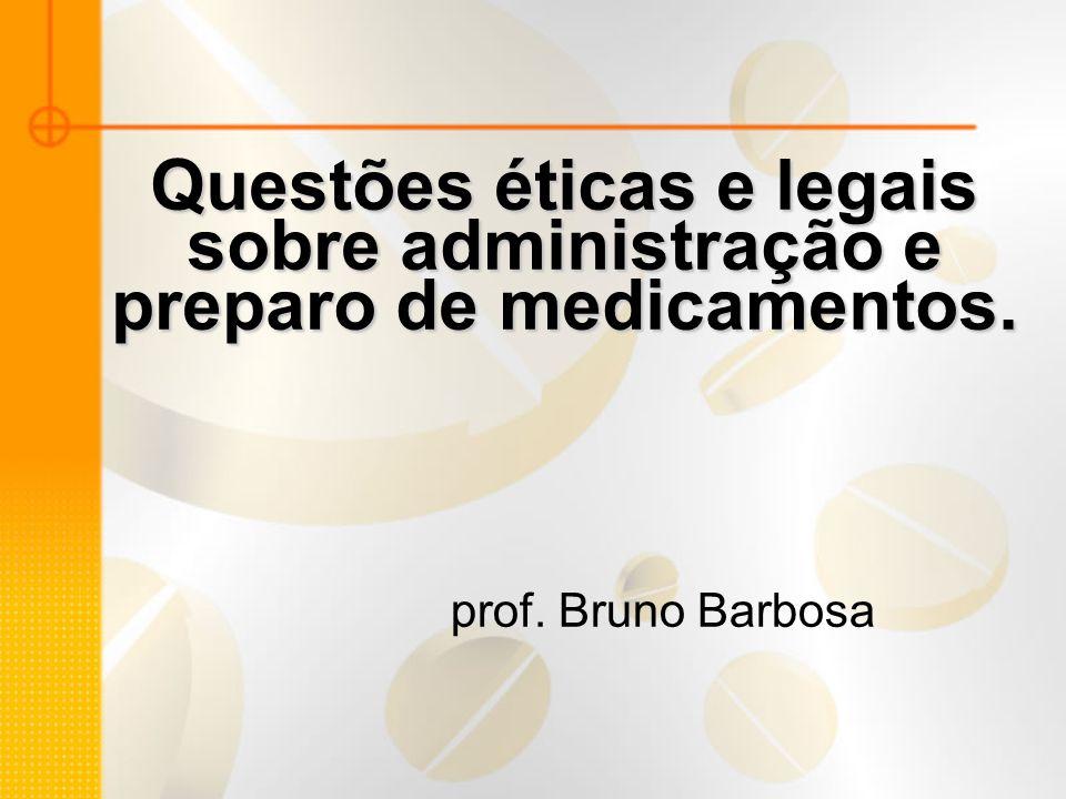 Questões éticas e legais sobre administração e preparo de medicamentos. prof. Bruno Barbosa