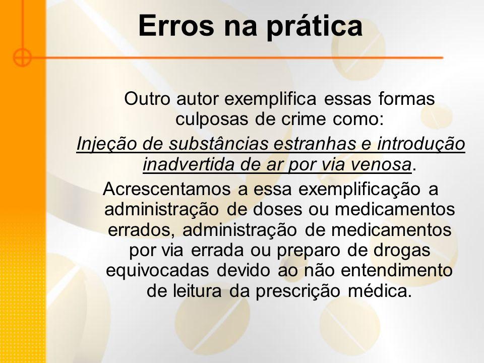 Erros na prática Outro autor exemplifica essas formas culposas de crime como: Injeção de substâncias estranhas e introdução inadvertida de ar por via venosa.