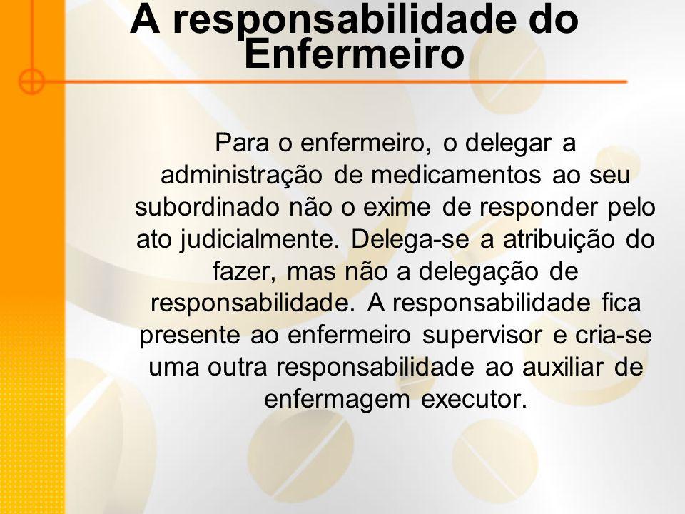 A responsabilidade do Enfermeiro Para o enfermeiro, o delegar a administração de medicamentos ao seu subordinado não o exime de responder pelo ato judicialmente.