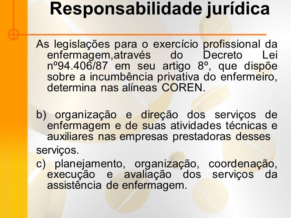 Responsabilidade jurídica As legislações para o exercício profissional da enfermagem,através do Decreto Lei nº94.406/87 em seu artigo 8º, que dispõe sobre a incumbência privativa do enfermeiro, determina nas alíneas COREN.