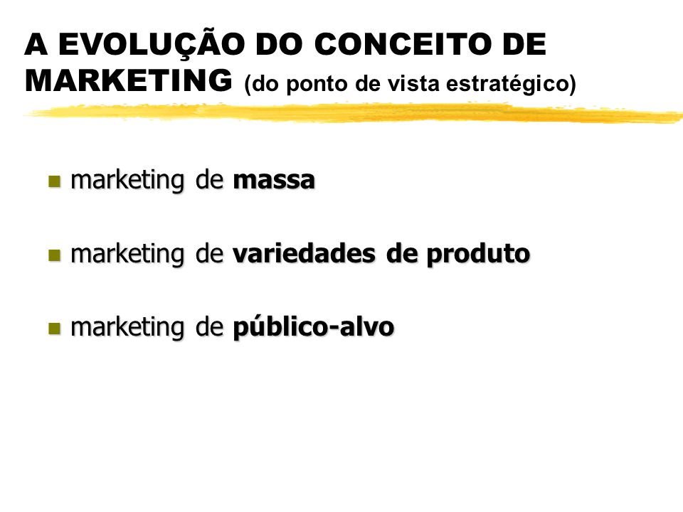 A EVOLUÇÃO DO CONCEITO DE MARKETING (do ponto de vista estratégico) n marketing de massa n marketing de variedades de produto n marketing de público-alvo