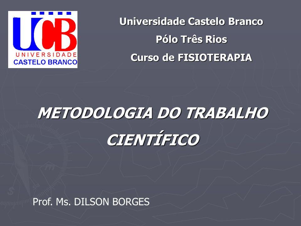 METODOLOGIA DO TRABALHO CIENTÍFICO Universidade Castelo Branco Pólo Três Rios Curso de FISIOTERAPIA Prof. Ms. DILSON BORGES