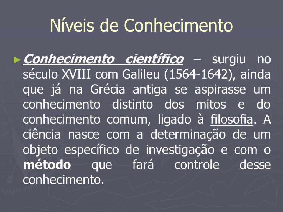 Níveis de Conhecimento Conhecimento científico – surgiu no século XVIII com Galileu (1564-1642), ainda que já na Grécia antiga se aspirasse um conheci
