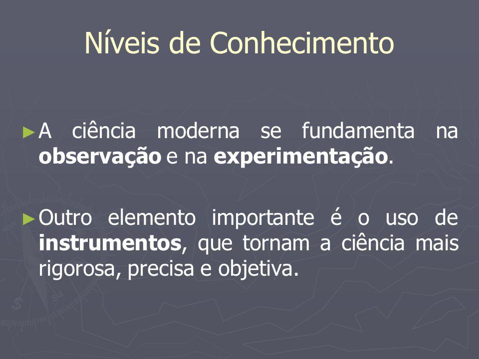 Níveis de Conhecimento A ciência moderna se fundamenta na observação e na experimentação. Outro elemento importante é o uso de instrumentos, que torna