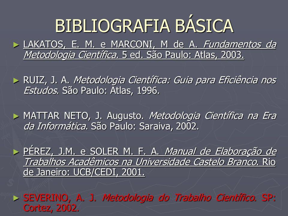 BIBLIOGRAFIA BÁSICA LAKATOS, E. M. e MARCONI, M de A. Fundamentos da Metodologia Científica. 5 ed. São Paulo: Atlas, 2003. LAKATOS, E. M. e MARCONI, M