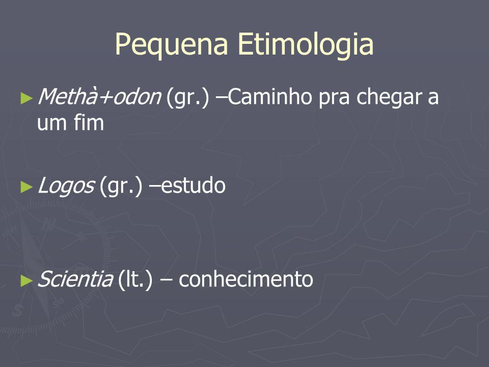 Pequena Etimologia Methà+odon (gr.) –Caminho pra chegar a um fim Logos (gr.) –estudo Scientia (lt.) – conhecimento