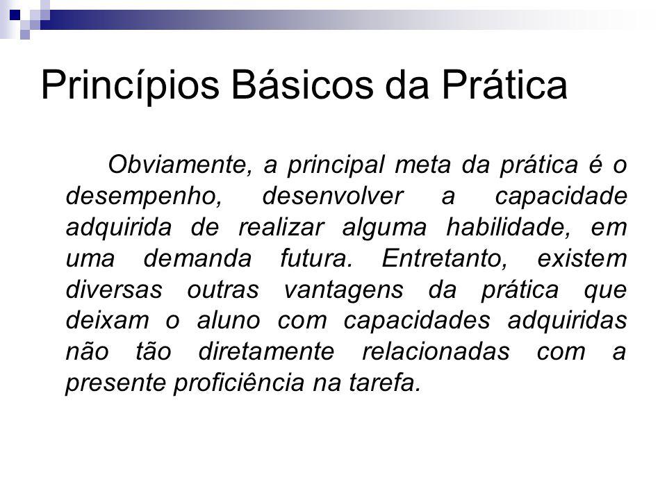 Princípios Básicos da Prática Obviamente, a principal meta da prática é o desempenho, desenvolver a capacidade adquirida de realizar alguma habilidade, em uma demanda futura.